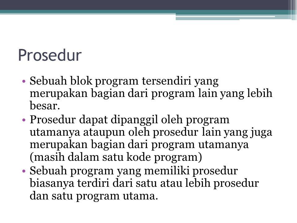 Prosedur Sebuah blok program tersendiri yang merupakan bagian dari program lain yang lebih besar.