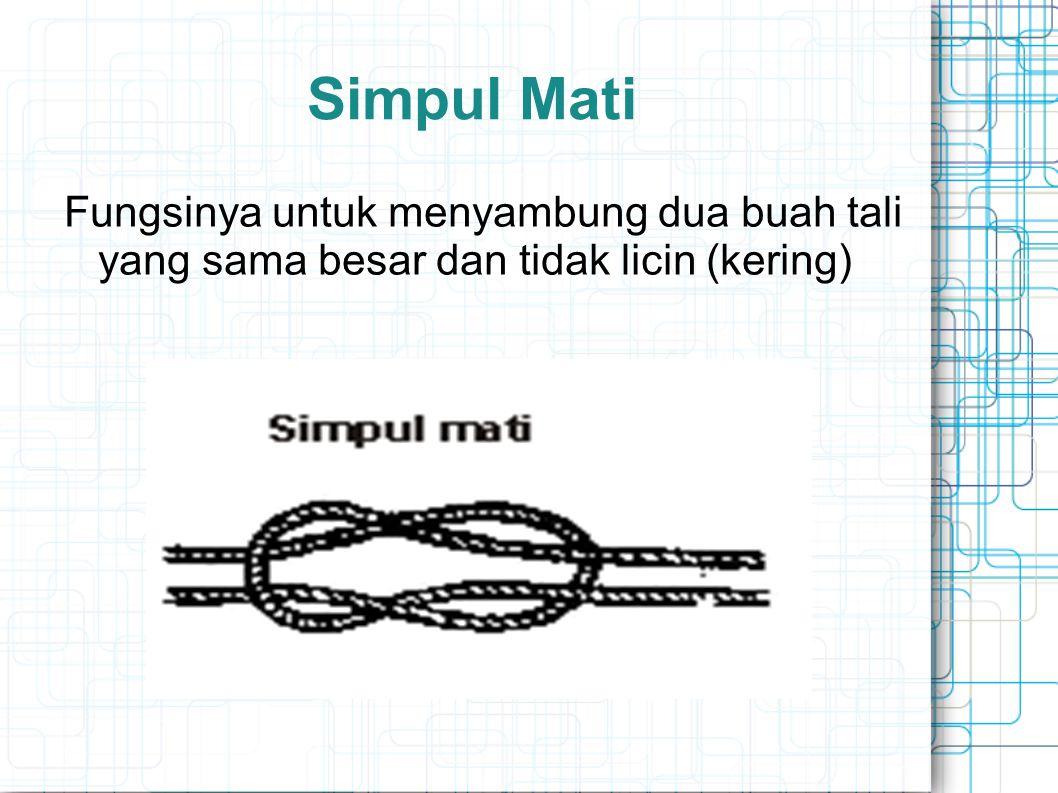 Simpul Mati Fungsinya untuk menyambung dua buah tali yang sama besar dan tidak licin (kering)