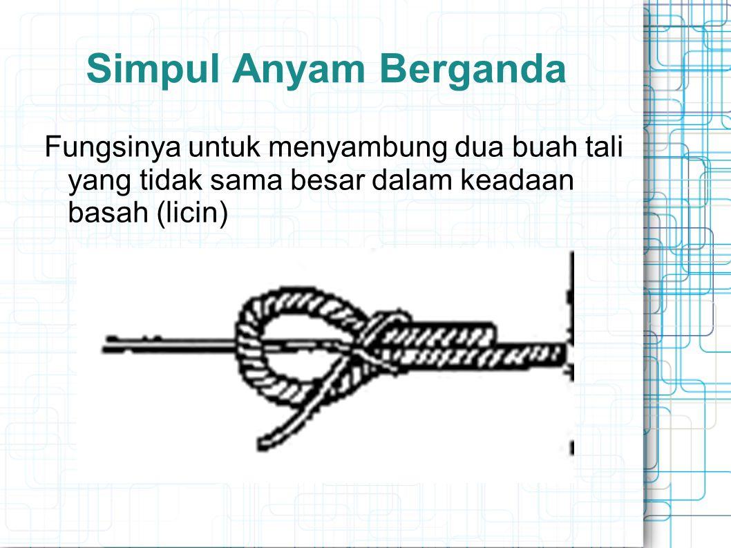Simpul Anyam Berganda Fungsinya untuk menyambung dua buah tali yang tidak sama besar dalam keadaan basah (licin)