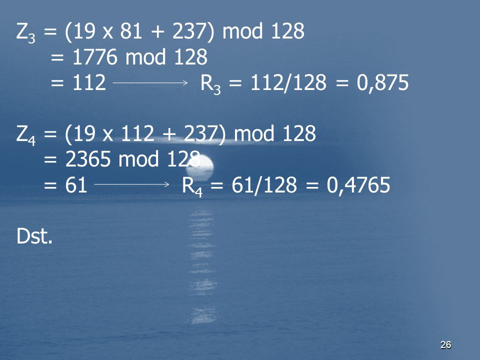 Z3 = (19 x 81 + 237) mod 128 = 1776 mod 128. = 112 R3 = 112/128 = 0,875. Z4 = (19 x 112 + 237) mod 128.