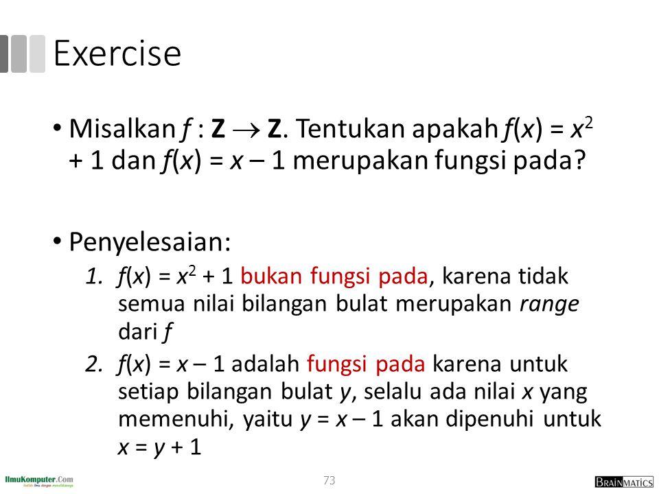 Exercise Misalkan f : Z  Z. Tentukan apakah f(x) = x2 + 1 dan f(x) = x – 1 merupakan fungsi pada