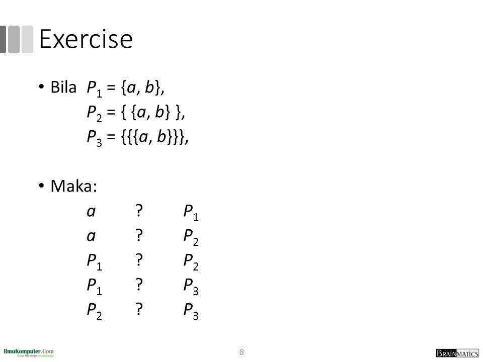 Exercise Bila P1 = {a, b}, P2 = { {a, b} }, P3 = {{{a, b}}}, Maka: