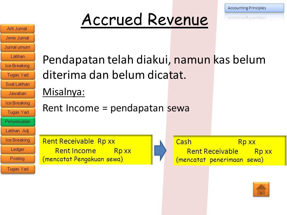Accrued Revenue Pendapatan telah diakui, namun kas belum diterima dan belum dicatat. Misalnya: Rent Income = pendapatan sewa.