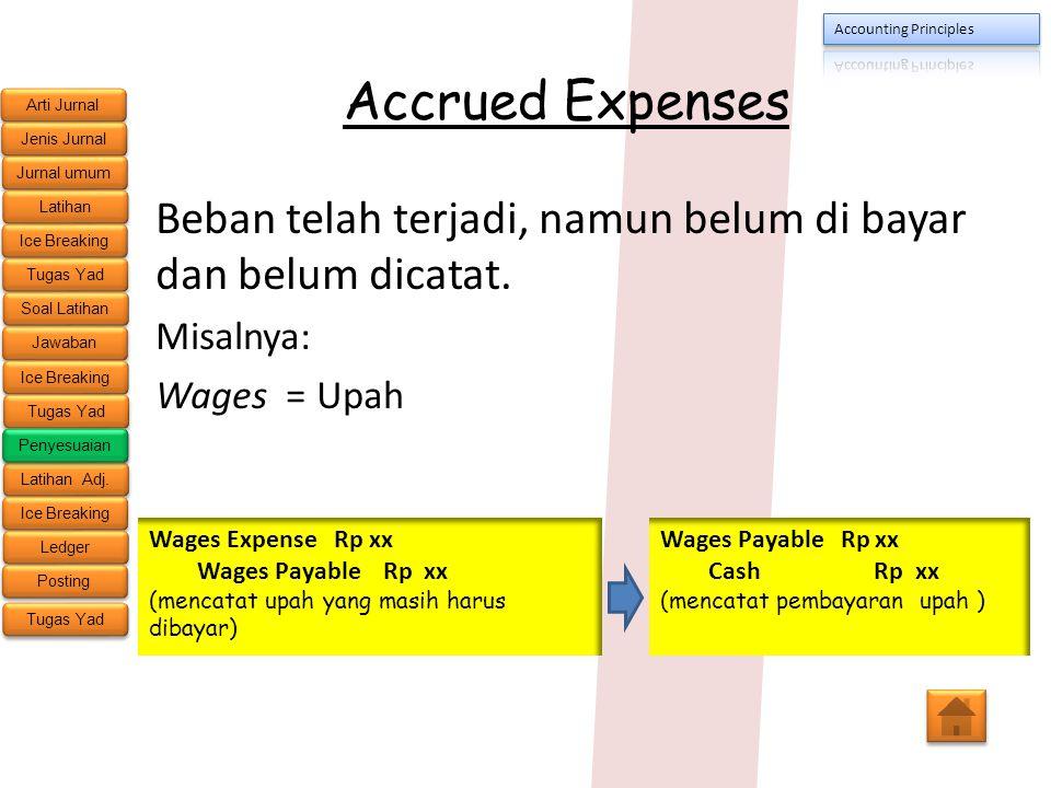 Accrued Expenses Beban telah terjadi, namun belum di bayar dan belum dicatat. Misalnya: Wages = Upah.