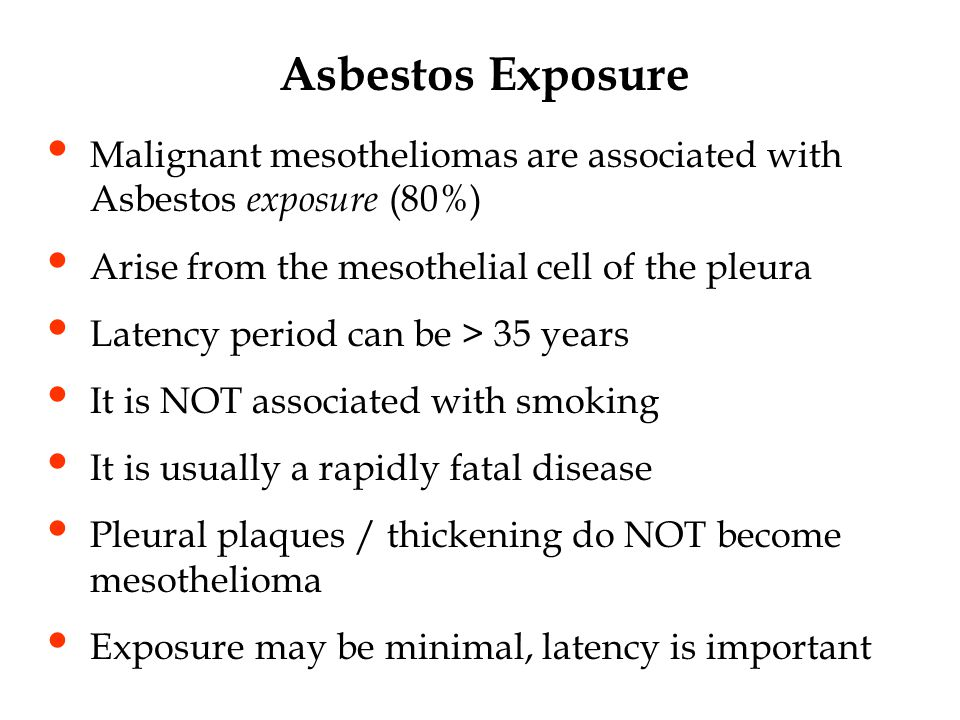Asbestos Exposure Malignant mesotheliomas are associated with Asbestos exposure (80%) Arise from the mesothelial cell of the pleura.