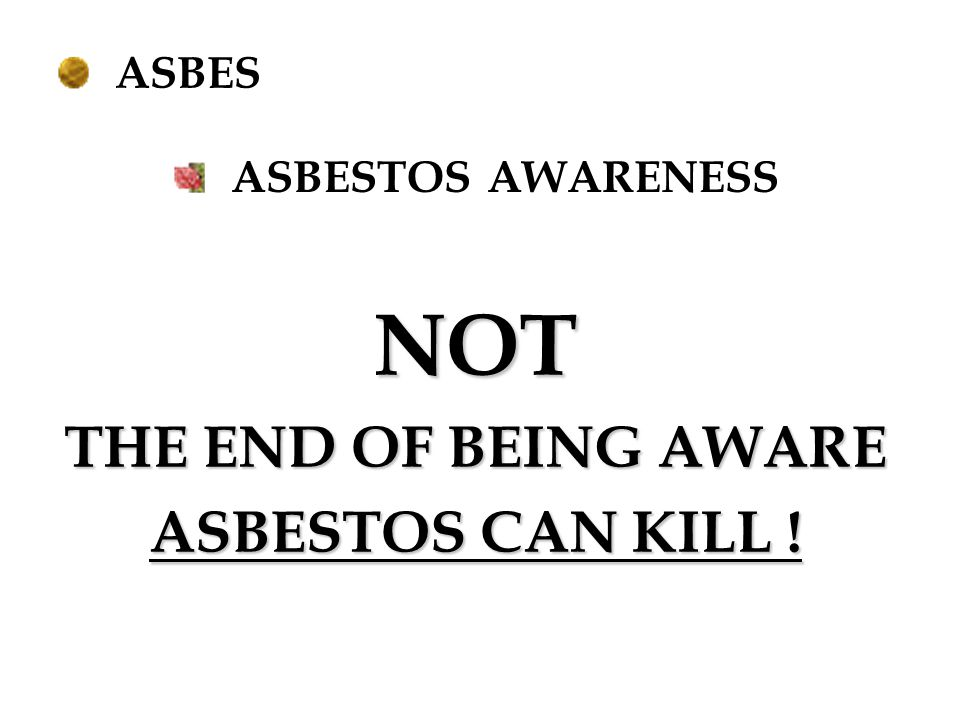 NOT THE END OF BEING AWARE ASBESTOS CAN KILL ! ASBES
