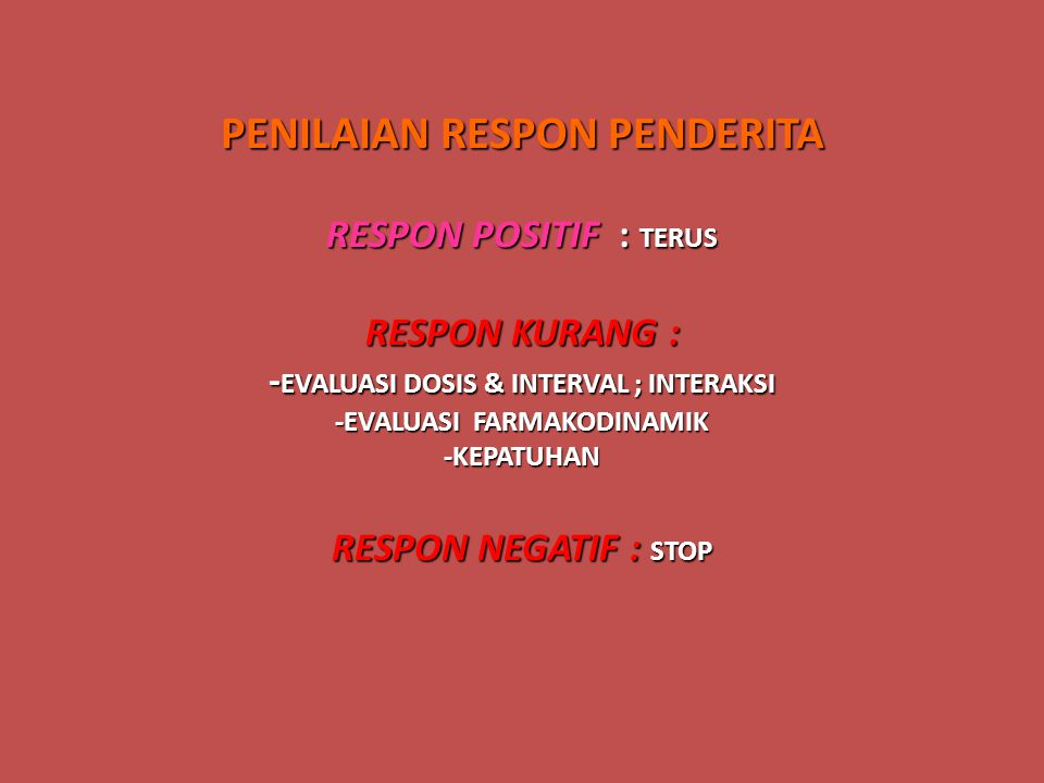 PENILAIAN RESPON PENDERITA RESPON POSITIF : TERUS RESPON KURANG : -EVALUASI DOSIS & INTERVAL ; INTERAKSI -EVALUASI FARMAKODINAMIK -KEPATUHAN RESPON NEGATIF : STOP