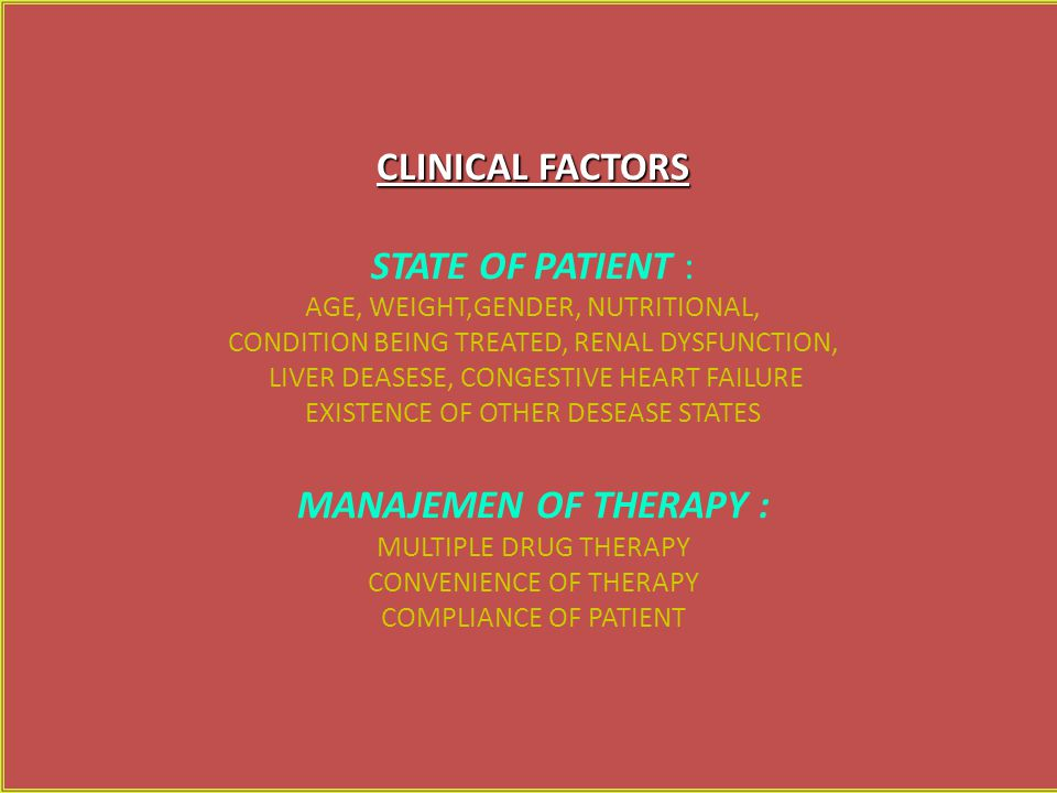 CLINICAL FACTORS STATE OF PATIENT : AGE, WEIGHT,GENDER, NUTRITIONAL, CONDITION BEING TREATED, RENAL DYSFUNCTION, LIVER DEASESE, CONGESTIVE HEART FAILURE EXISTENCE OF OTHER DESEASE STATES MANAJEMEN OF THERAPY : MULTIPLE DRUG THERAPY CONVENIENCE OF THERAPY COMPLIANCE OF PATIENT