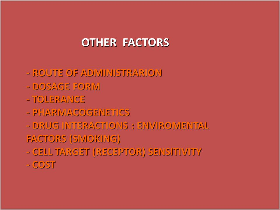 OTHER FACTORS - ROUTE OF ADMINISTRARION - DOSAGE FORM - TOLERANCE - PHARMACOGENETICS - DRUG INTERACTIONS : ENVIROMENTAL FACTORS (SMOKING) - CELL TARGET (RECEPTOR) SENSITIVITY - COST