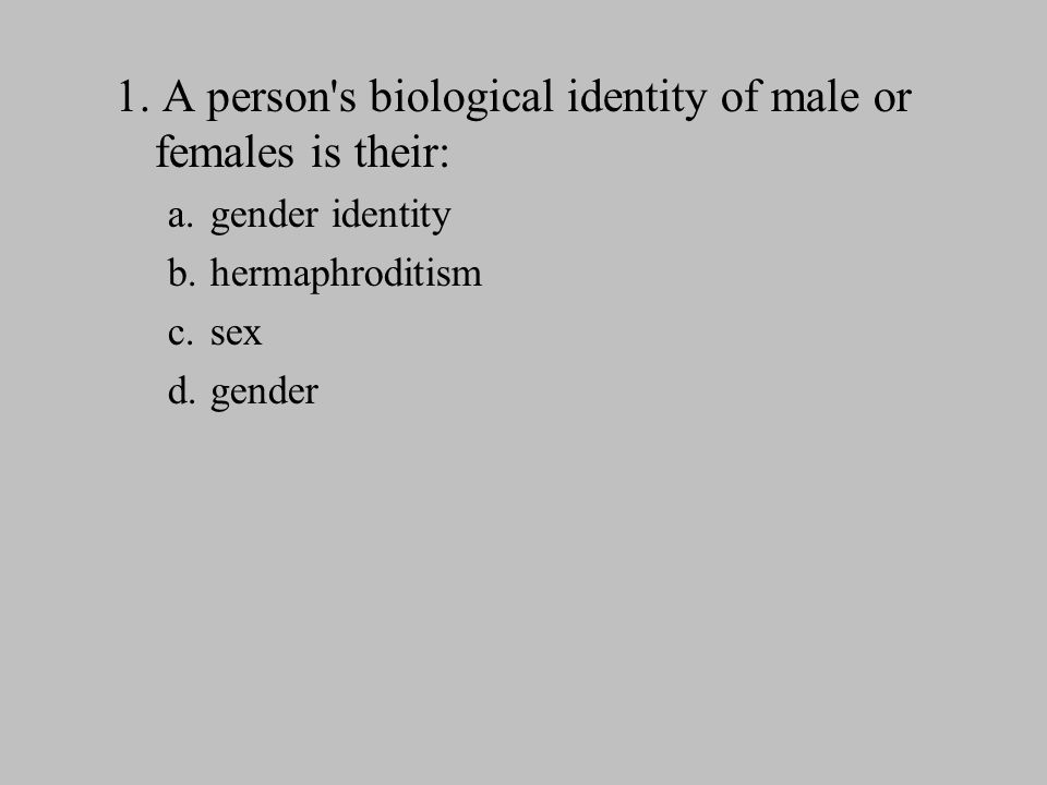 1. A person s biological identity of male or females is their: