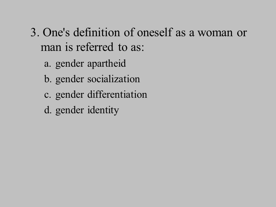 3. One s definition of oneself as a woman or man is referred to as: