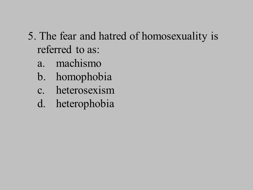 5. The fear and hatred of homosexuality is referred to as: a