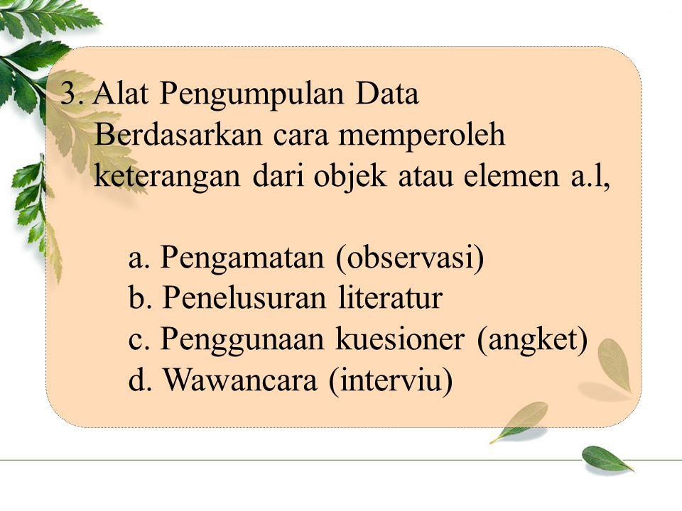 3. Alat Pengumpulan Data Berdasarkan cara memperoleh keterangan dari objek atau elemen a.l, a. Pengamatan (observasi)