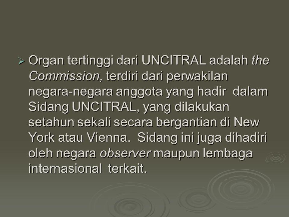 Organ tertinggi dari UNCITRAL adalah the Commission, terdiri dari perwakilan negara-negara anggota yang hadir dalam Sidang UNCITRAL, yang dilakukan setahun sekali secara bergantian di New York atau Vienna. Sidang ini juga dihadiri oleh negara observer maupun lembaga internasional terkait.