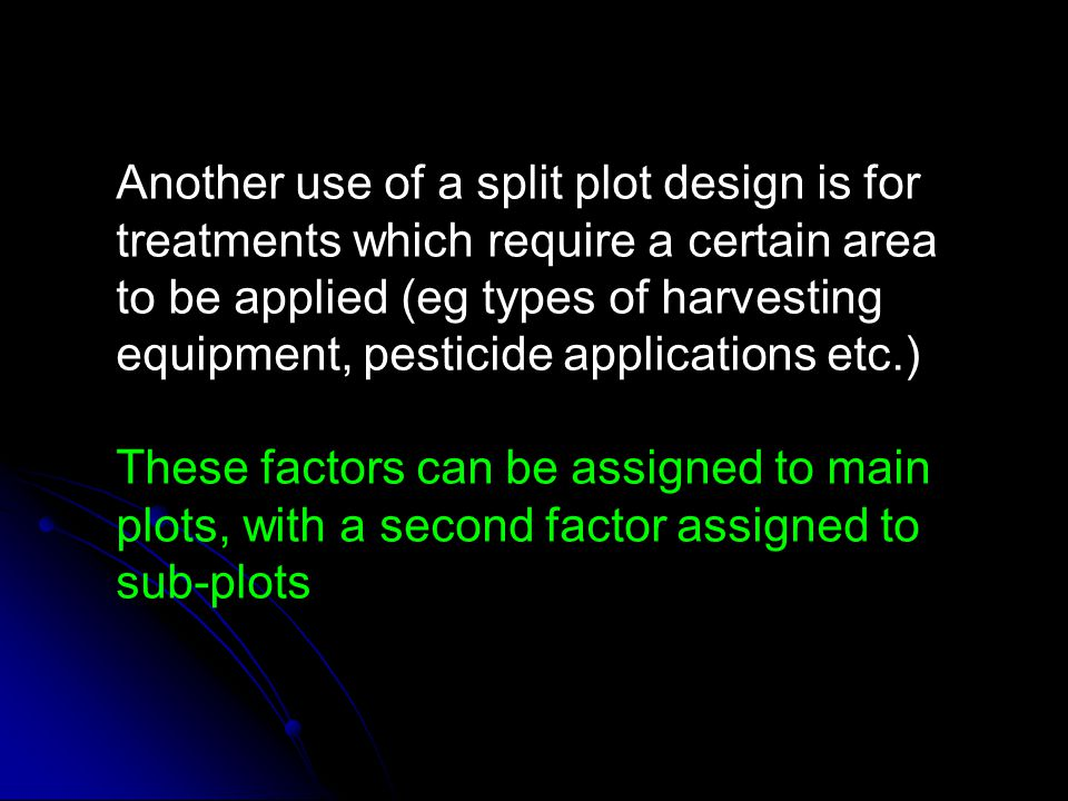 Another use of a split plot design is for treatments which require a certain area to be applied (eg types of harvesting equipment, pesticide applications etc.)