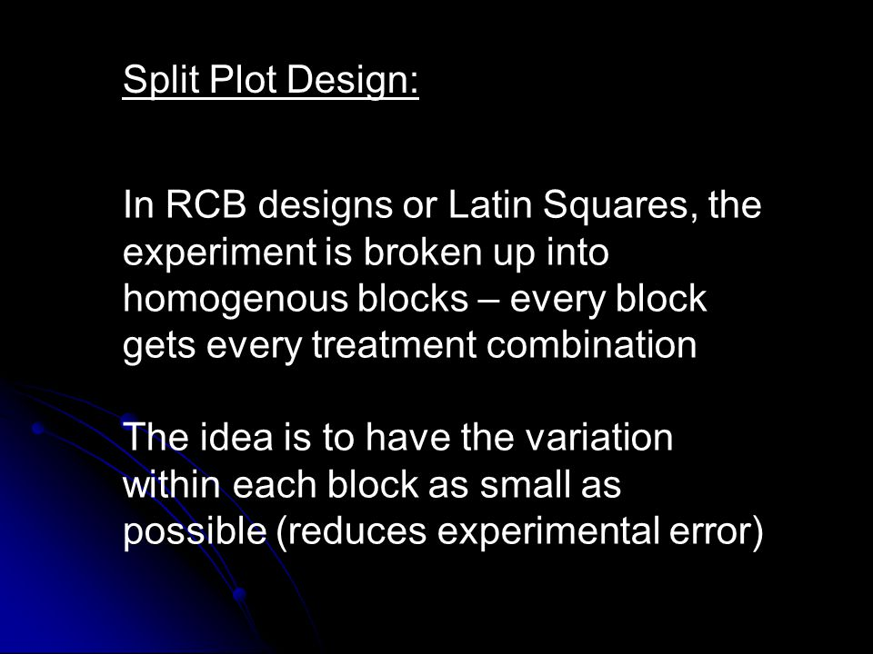 Split Plot Design: In RCB designs or Latin Squares, the experiment is broken up into homogenous blocks – every block gets every treatment combination.