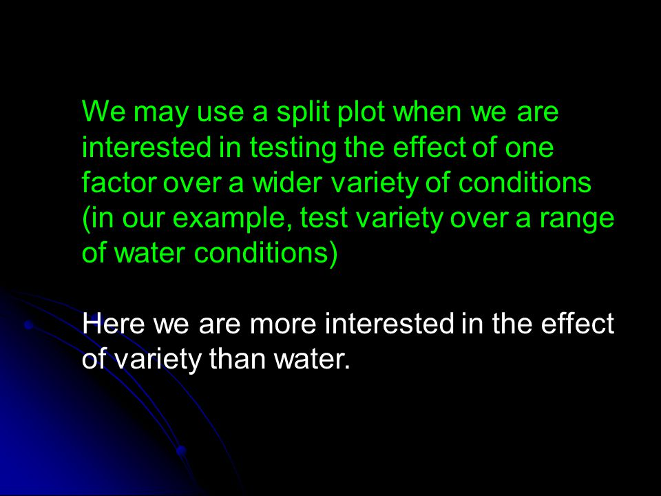 We may use a split plot when we are interested in testing the effect of one factor over a wider variety of conditions (in our example, test variety over a range of water conditions)