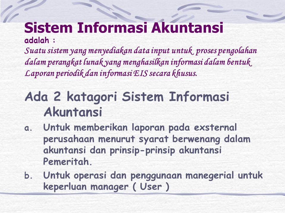 Sistem Informasi Akuntansi adalah : Suatu sistem yang menyediakan data input untuk proses pengolahan dalam perangkat lunak yang menghasilkan informasi dalam bentuk Laporan periodik dan informasi EIS secara khusus.
