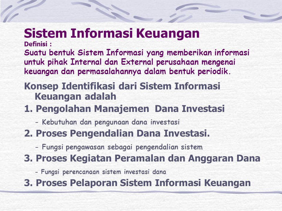 Sistem Informasi Keuangan Definisi : Suatu bentuk Sistem Informasi yang memberikan informasi untuk pihak Internal dan External perusahaan mengenai keuangan dan permasalahannya dalam bentuk periodik.