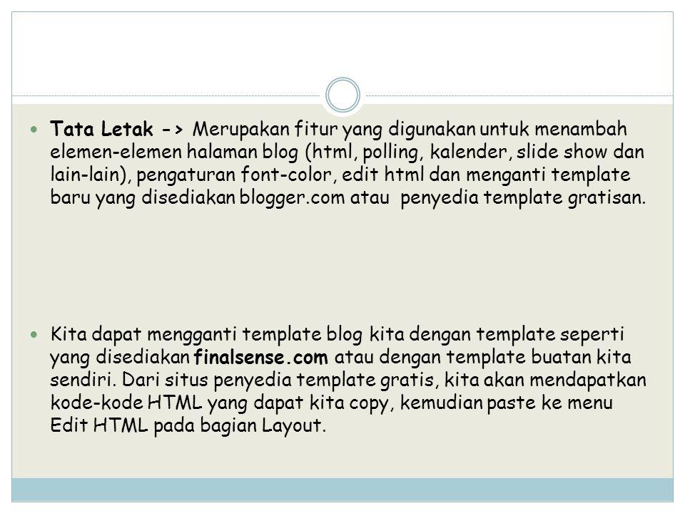 Tata Letak -> Merupakan fitur yang digunakan untuk menambah elemen-elemen halaman blog (html, polling, kalender, slide show dan lain-lain), pengaturan font-color, edit html dan menganti template baru yang disediakan blogger.com atau penyedia template gratisan.