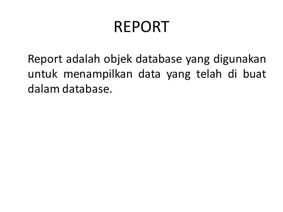 REPORT Report adalah objek database yang digunakan untuk menampilkan data yang telah di buat dalam database.
