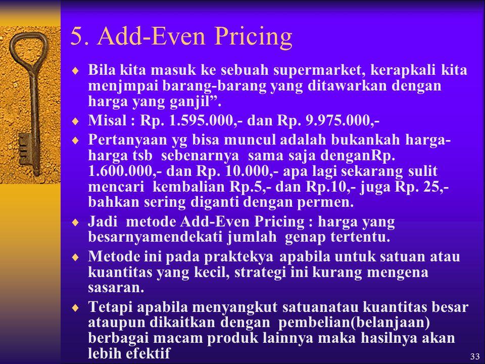 5. Add-Even Pricing Bila kita masuk ke sebuah supermarket, kerapkali kita menjmpai barang-barang yang ditawarkan dengan harga yang ganjil .