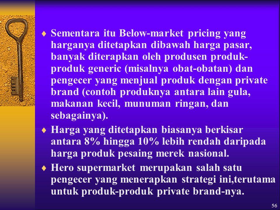 Sementara itu Below-market pricing yang harganya ditetapkan dibawah harga pasar, banyak diterapkan oleh produsen produk-produk generic (misalnya obat-obatan) dan pengecer yang menjual produk dengan private brand (contoh produknya antara lain gula, makanan kecil, munuman ringan, dan sebagainya).