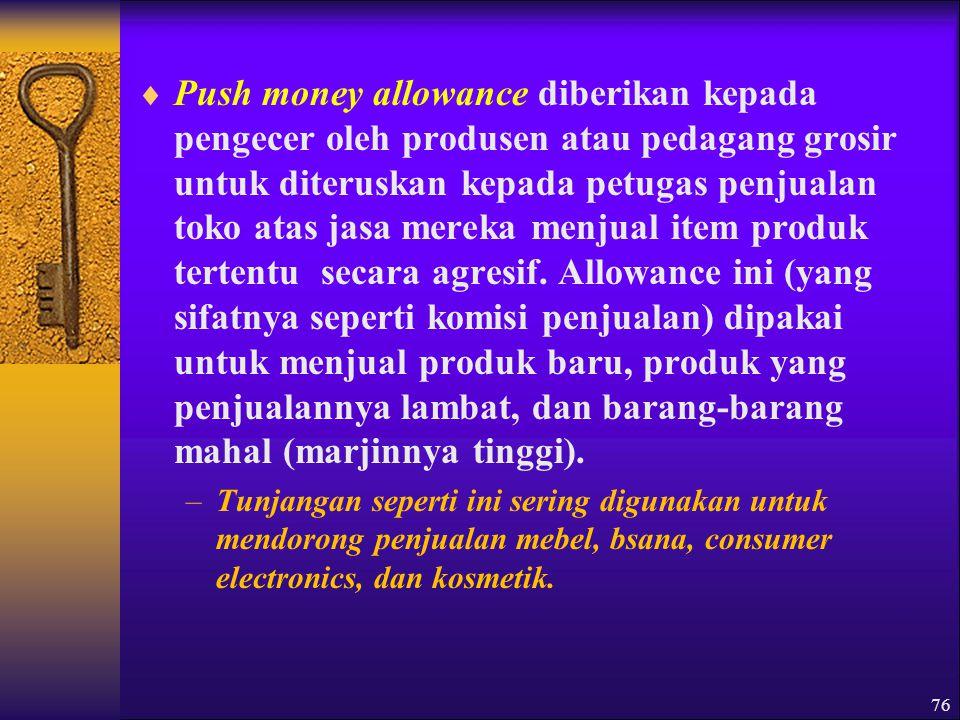 Push money allowance diberikan kepada pengecer oleh produsen atau pedagang grosir untuk diteruskan kepada petugas penjualan toko atas jasa mereka menjual item produk tertentu secara agresif. Allowance ini (yang sifatnya seperti komisi penjualan) dipakai untuk menjual produk baru, produk yang penjualannya lambat, dan barang-barang mahal (marjinnya tinggi).