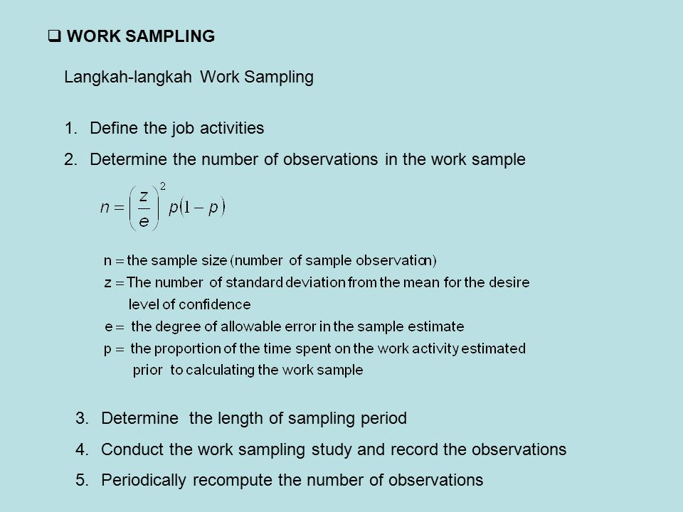 WORK SAMPLING Langkah-langkah Work Sampling. Define the job activities. Determine the number of observations in the work sample.