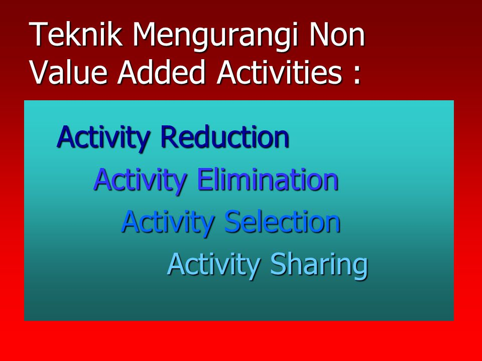 Teknik Mengurangi Non Value Added Activities :