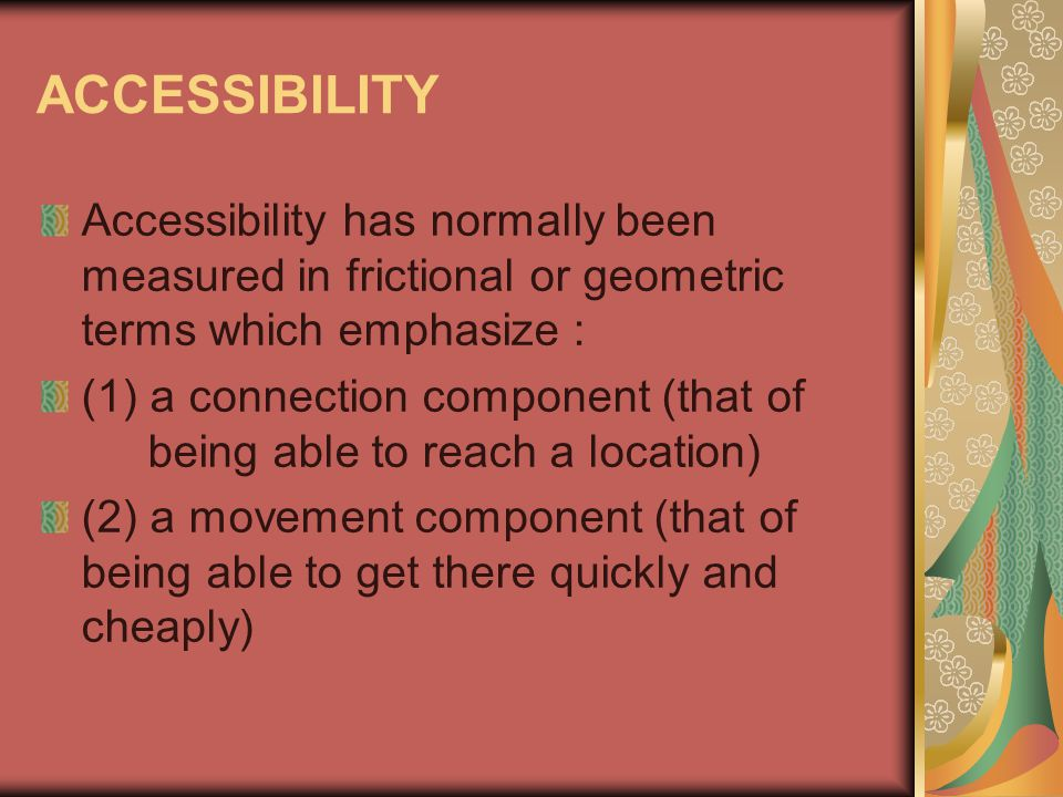 ACCESSIBILITY Accessibility has normally been measured in frictional or geometric terms which emphasize :