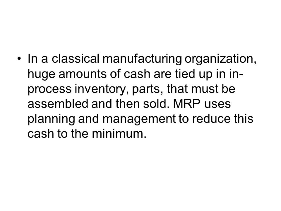In a classical manufacturing organization, huge amounts of cash are tied up in in-process inventory, parts, that must be assembled and then sold.