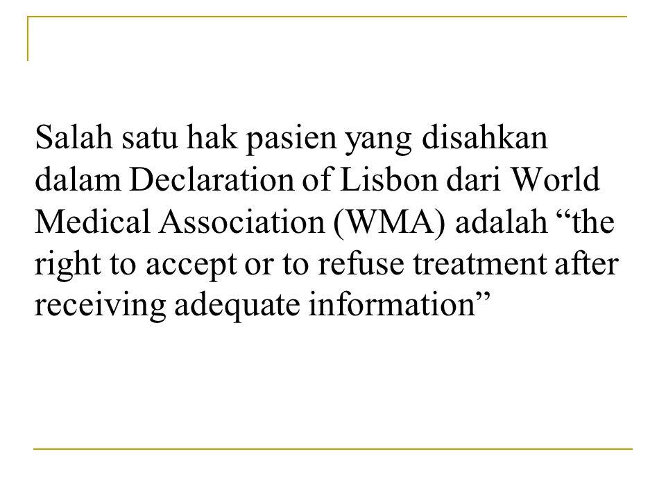 Salah satu hak pasien yang disahkan dalam Declaration of Lisbon dari World Medical Association (WMA) adalah the right to accept or to refuse treatment after receiving adequate information