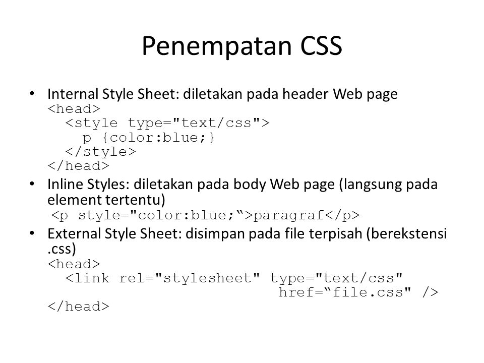 Penempatan CSS Internal Style Sheet: diletakan pada header Web page <head> <style type= text/css > p {color:blue;} </style> </head>