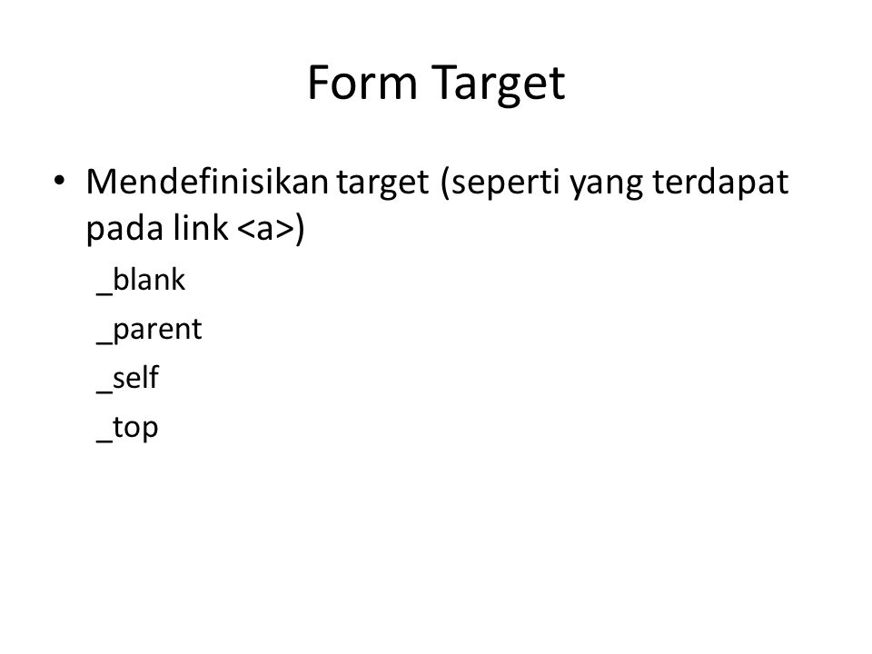 Form Target Mendefinisikan target (seperti yang terdapat pada link <a>) _blank _parent _self _top