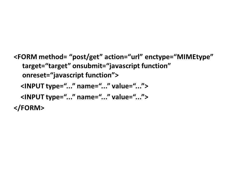 <FORM method= post/get action= url enctype= MIMEtype target= target onsubmit= javascript function onreset= javascript function > <INPUT type= ... name= ... value= ... > </FORM>