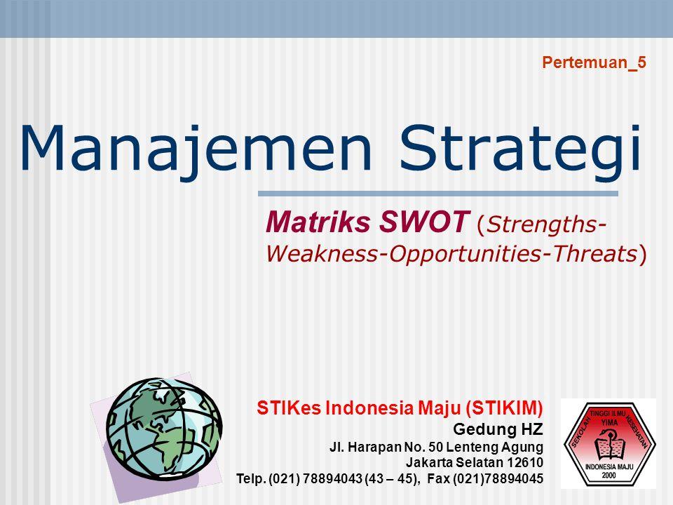 Pertemuan_5 Manajemen Strategi. Matriks SWOT (Strengths-Weakness-Opportunities-Threats) STIKes Indonesia Maju (STIKIM)