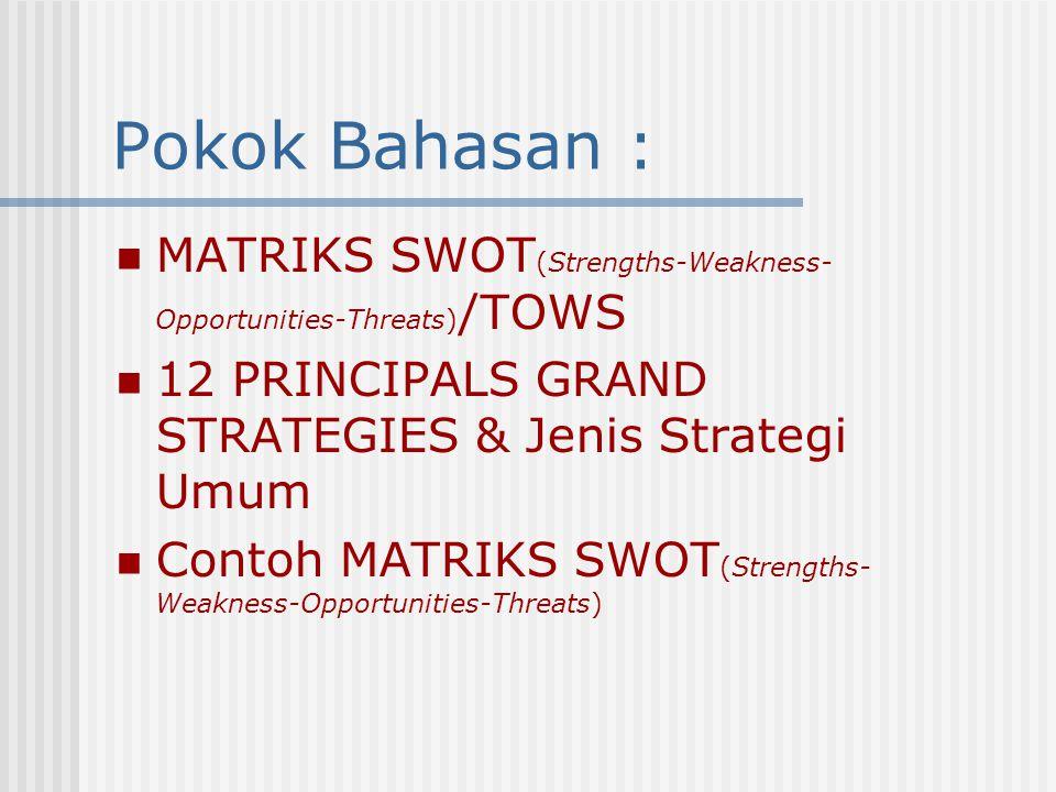 Pokok Bahasan : MATRIKS SWOT(Strengths-Weakness-Opportunities-Threats)/TOWS. 12 PRINCIPALS GRAND STRATEGIES & Jenis Strategi Umum.