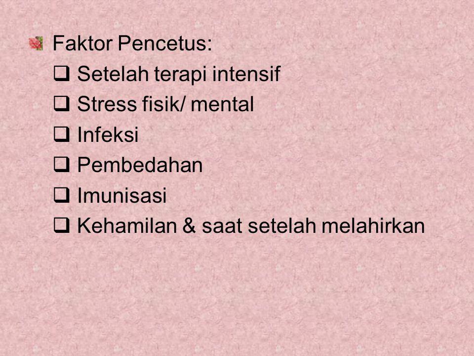 Faktor Pencetus: Setelah terapi intensif. Stress fisik/ mental. Infeksi. Pembedahan. Imunisasi.