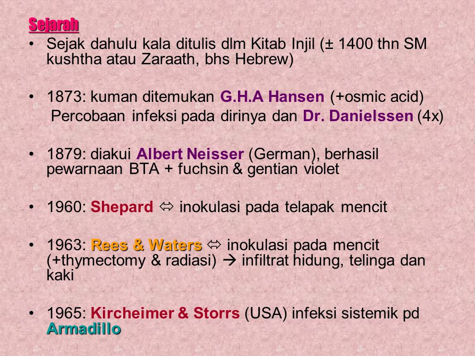 Sejarah Sejak dahulu kala ditulis dlm Kitab Injil (± 1400 thn SM kushtha atau Zaraath, bhs Hebrew) 1873: kuman ditemukan G.H.A Hansen (+osmic acid)
