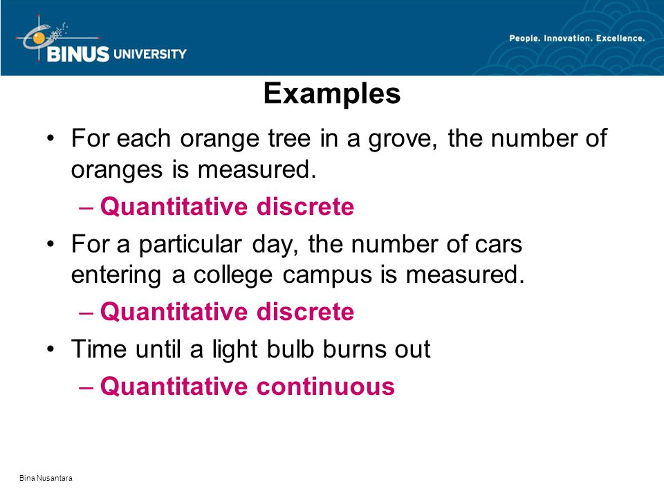 Examples For each orange tree in a grove, the number of oranges is measured. Quantitative discrete.