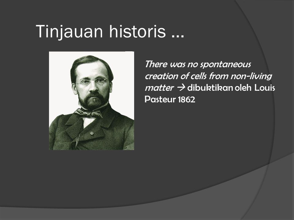Tinjauan historis … There was no spontaneous creation of cells from non-living matter  dibuktikan oleh Louis Pasteur 1862.