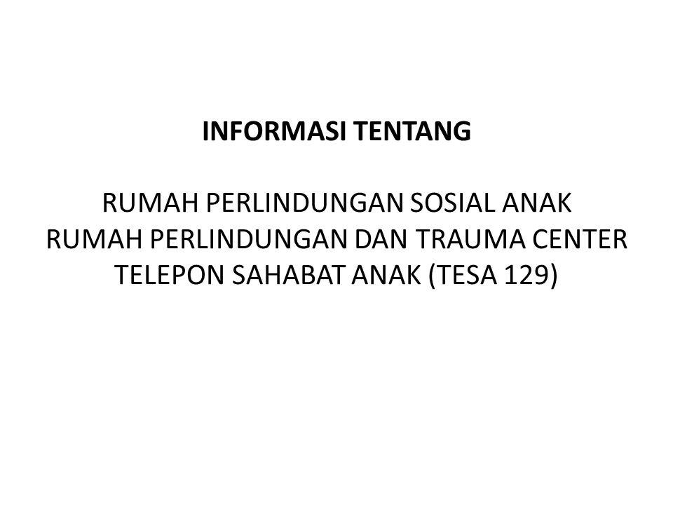 INFORMASI TENTANG RUMAH PERLINDUNGAN SOSIAL ANAK RUMAH PERLINDUNGAN DAN TRAUMA CENTER TELEPON SAHABAT ANAK (TESA 129)