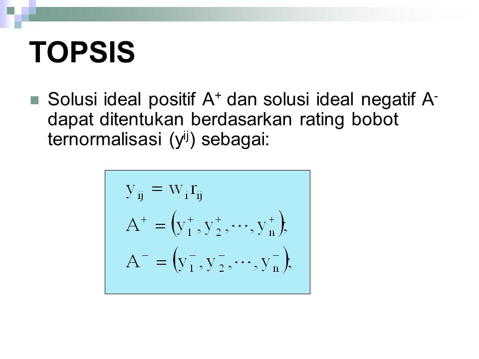 TOPSIS Solusi ideal positif A+ dan solusi ideal negatif A- dapat ditentukan berdasarkan rating bobot ternormalisasi (yij) sebagai: