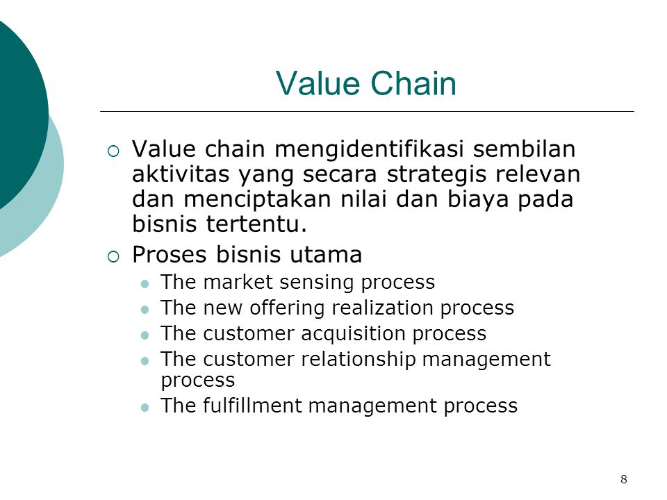Value Chain Value chain mengidentifikasi sembilan aktivitas yang secara strategis relevan dan menciptakan nilai dan biaya pada bisnis tertentu.