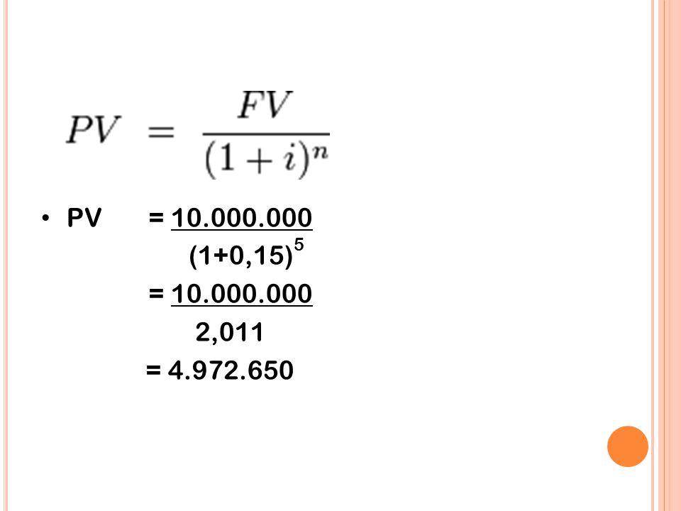 PV = 10.000.000 (1+0,15)5 = 10.000.000 2,011 = 4.972.650