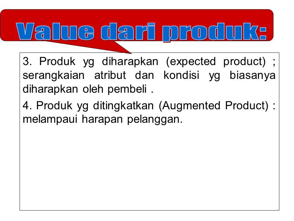 Value dari produk: 3. Produk yg diharapkan (expected product) ; serangkaian atribut dan kondisi yg biasanya diharapkan oleh pembeli .