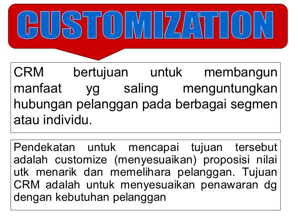 CUSTOMIZATION CRM bertujuan untuk membangun manfaat yg saling menguntungkan hubungan pelanggan pada berbagai segmen atau individu.