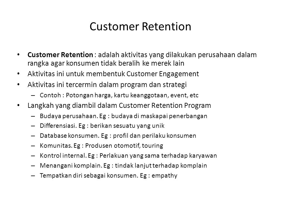 Customer Retention Customer Retention : adalah aktivitas yang dilakukan perusahaan dalam rangka agar konsumen tidak beralih ke merek lain.