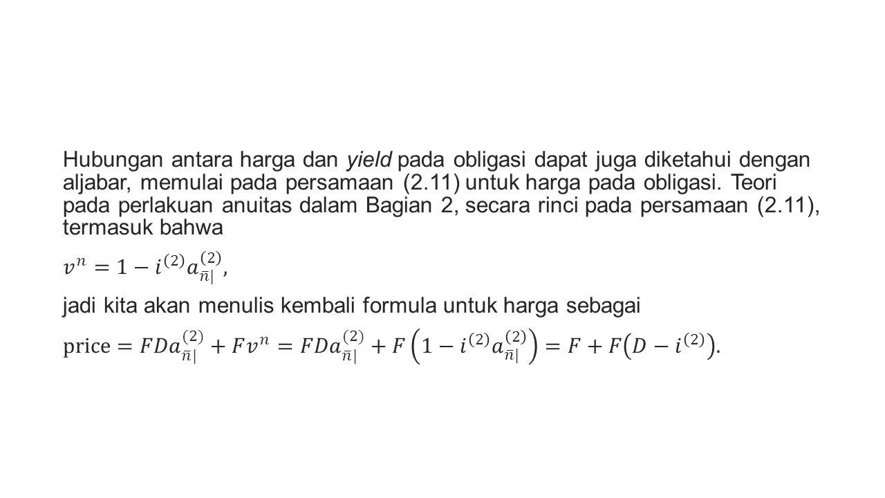 Hubungan antara harga dan yield pada obligasi dapat juga diketahui dengan aljabar, memulai pada persamaan (2.11) untuk harga pada obligasi. Teori pada perlakuan anuitas dalam Bagian 2, secara rinci pada persamaan (2.11), termasuk bahwa